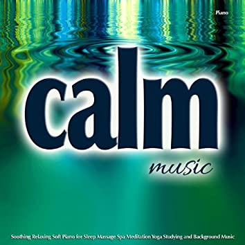 Calm Music Piano: Soothing, Relaxing, Soft Background Music for Sleep, Massage, Spa and More...