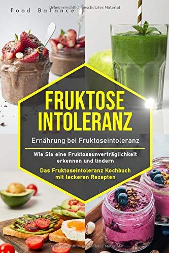Fruktoseintoleranz: Ernährung bei Fruktoseintoleranz – Wie Sie eine Fruktoseunverträglichkeit erkennen und lindern Das Fruktoseintoleranz Kochbuch mit ... 65 Rezepte (Fruktoseintoleranz Buch, Band 1)