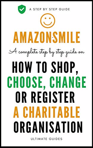 How Amazon Smile Works: A Complete Step By Step Guide On Amazon Smile Charity Program, How It Works, How To Shop, How To Choose, Change Or Register A Charity ... (User Guides Book 6) (English Edition)
