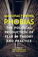 Manufacturing Phobias: The Political Production of Fear in Theory and Practice