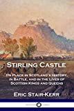 Stirling Castle: Its Place in Scotland's History, in Battle, and in the Lives of Scottish Kings and Queens