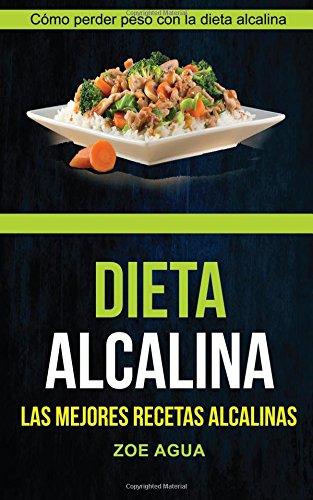 Dieta alcalina (Colección): Las Mejores Recetas Alcalinas: Cómo perder peso con la dieta alcalina (Recetas para Adelgazar)