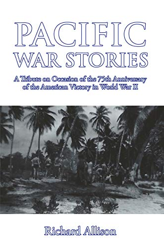 Pacific War Stories: A Tribute on Occasion of the 75th Anniversary of the American Victory in World War II