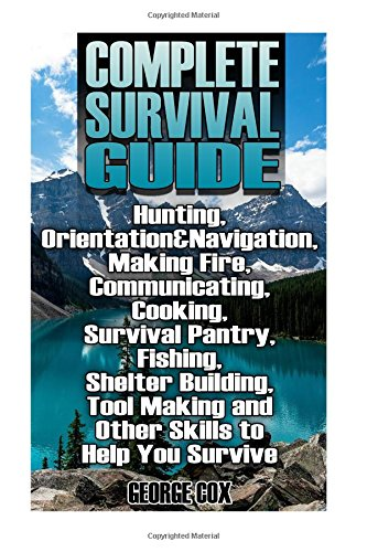 Complete Survival Guide: Hunting, Orientation&Navigation, Making Fire, Communicating, Cooking, Survival Pantry, Fishing, Shelter Building, Tool Making ... Guide, Survival Gear) (Survival Book)