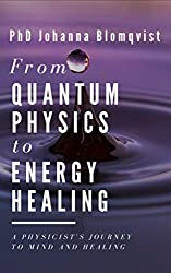 From Quantum Physics to Energy Healing: A Physicist's Journey to Mind and Healing by Johanna Blomqvist