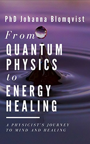 From Quantum Physics to Energy Healing: A Physicist's Journey to Mind and Healing (English Edition)