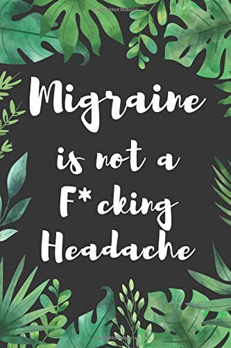Migraine is not a F*cking Headache: Headache Daily and Yearly Tracker for Monitoring Symptoms and Tr