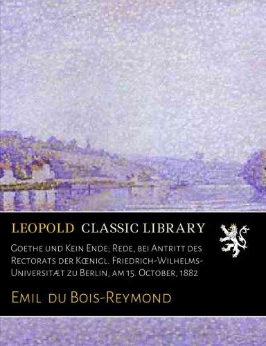 Goethe und Kein Ende; Rede, bei Antritt des Rectorats der Kœnigl. Friedrich-Wilhelms-Universitæt zu Berlin, am 15. October, 1882