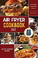Air Fryer Cookbook for Beginners 2021: Mouth-Watering Recipes to Kick-Start Your Air Fryer Lifestyle