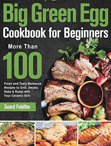 Big Green Egg Cookbook for Beginners: More Than 100 R Fresh and Tasty Barbecue Recipes to Grill, Smoke, Bake & Roast with Your Ceramic Grill