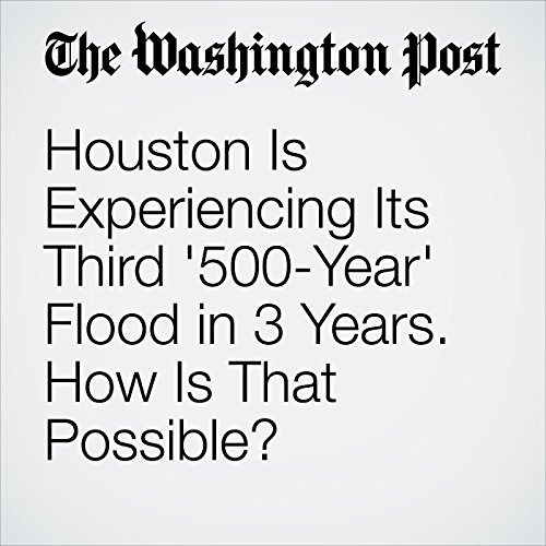 Houston Is Experiencing Its Third '500-Year' Flood in 3 Years. How Is That Possible? copertina