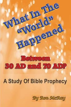 "What In The ""World"" Happened Between 30 AD & 70 AD?: A Study Of Bible Prophecy by [Ron McRay]"
