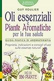 Oli Essenziali e Piante Aromatiche per la tua Salute: Guida pratica di aromaterapia. Proprietà, indicazioni e consigli d'uso sulle essenze naturali