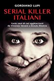 Serial killer italiani. Cento anni di casi agghiaccianti da Vincenzo Verzeni a Donato Bila...