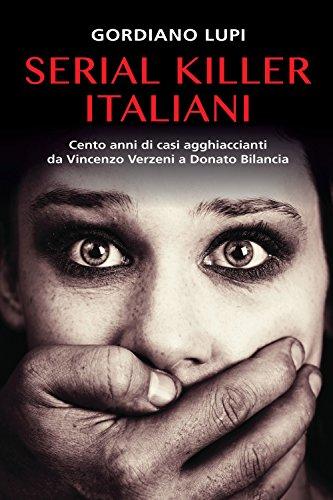 Serial killer italiani. Cento anni di casi agghiaccianti da Vincenzo Verzeni a Donato Bilancia