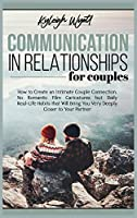 Communication in Relationships for Couples: How to Create an Intimate Couple Connection. No Romantic Film Caricatures but Daily Real-Life Habits that Will Bring You Very Deeply Closer to Your Partner