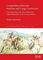 Competition Between Humans and Large Carnivores: Case studies from the Late Middle and Upper Palaeolithic of the Central Balkans (BAR International)