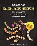Das große Sushi Kochbuch für Anfänger: Japanische Sushikunst in wenigen Schritten selbst gemacht inkl. Nigiri, Sake, Inside Out und vieles mehr