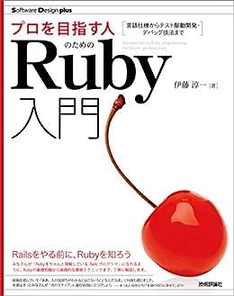 [伊藤 淳一]のプロを目指す人のためのRuby入門 言語仕様からテスト駆動開発・デバッグ技法まで Software Design plus