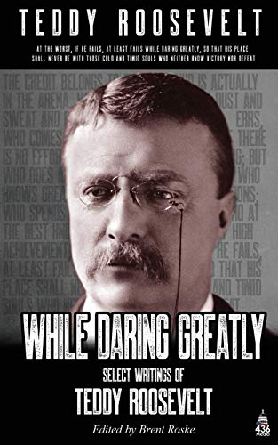 While Daring Greatly: Select writings by Teddy Roosevelt (Annotated) (Great American Orators, Band 2)