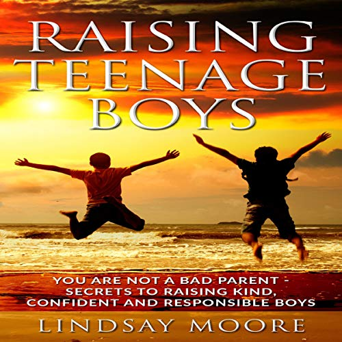 Raising Teenage Boys: You Are Not a Bad Parent - Secrets to Raising Kind, Confident, and Responsible Boys audiobook cover art