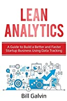 Lean Analytics: A Guide to Build a Better and Faster Startup Business Using Data Tracking