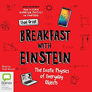 Breakfast with Einstein     The Exotic Physics of Everyday Objects              By:                                                                                                                                 Chad Orzel                               Narrated by:                                                                                                                                 Todd Boyce                      Length: 8 hrs and 23 mins     2 ratings     Overall 3.0