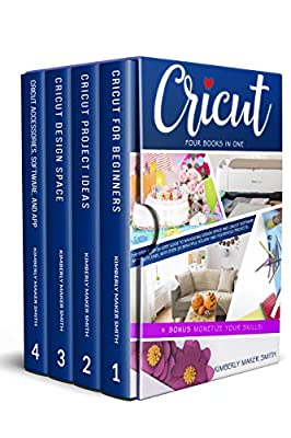 Cricut: Four Books in One: The Step-By-Step Guide To Navigating Design Space & Cricut Software With Ease, with Over 33 Beautiful Holiday & Household Projects. + BONUS Monetize Your Skills! by