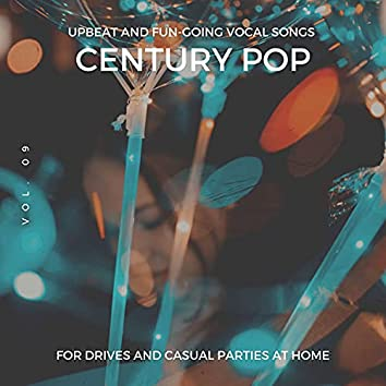 Century Pop - Upbeat And Fun-Going Vocal Songs For Drives And Casual Parties At Home, Vol. 09
