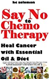 Say No To Chemotherapy-Heal Cancer with Essential Oil&Diet: Prostate,Breast Cancer,Lung,Pancreatic,Skin Cancer,Ovarian,Colon,Cervical cancer –Cancer&Tumor ... series Book 1) (English Edition)