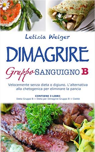 DIMAGRIRE Gruppo Sanguigno B: Velocemente senza dieta o digiuno. L'alternativa alla Chetogenica per eliminare la pancia. CONTIENE 3 LIBRI Dieta Gruppo B + Dieta per Dimagrire Gruppo B + Cistite