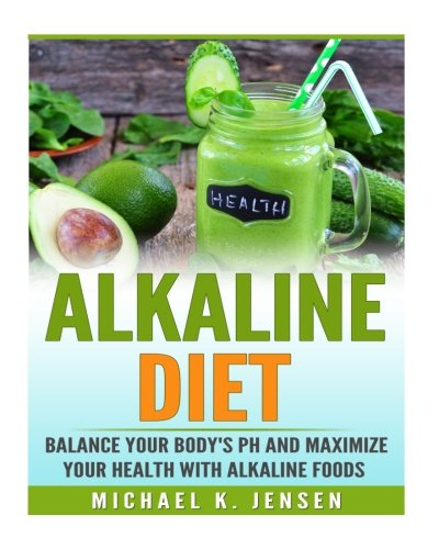 Alkaline Diet: Balance your Bodys pH and Maximize your Health with Alkaline Foods