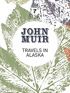 Travels in Alaska: Three immersions into Alaskan wilderness and culture (John Muir: The Eight Wilderness-Discovery Books Book 7)