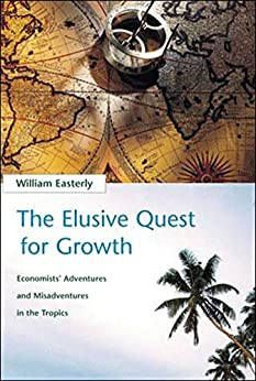 The Elusive Quest for Growth: Economists' Adventures and Misadventures in the Tropics by [William R. Easterly]