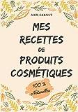 Mon carnet mes recettes de produits cosmétiques (100% naturelles): Carnet de...