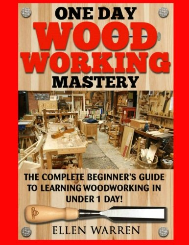 Compare Textbook Prices for Woodworking: One Day Woodworking Mastery: The Complete Beginner's Guide to Learning Woodworking in Under 1 Day! Crafts Hobbies Arts & Crafts Home Wood Projects  ISBN 9781543142105 by Warren, Ellen