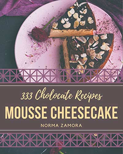 333 Chocolate Mousse Cheesecake Recipes: Everything You Need in One Chocolate Mousse Cheesecake Cookbook!