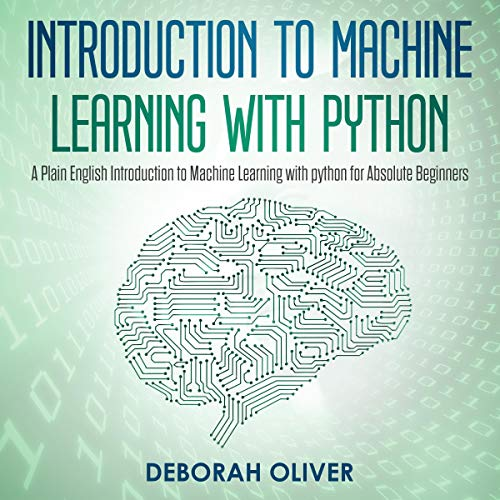 Introduction to Machine Learning with Python: A Plain English Introduction to Machine Learning with Python for Absolute Beginners