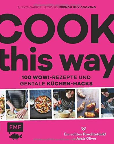 Cook this way – 100 Wow!-Rezepte und geniale Küchen-Hacks – French Guy Cooking: