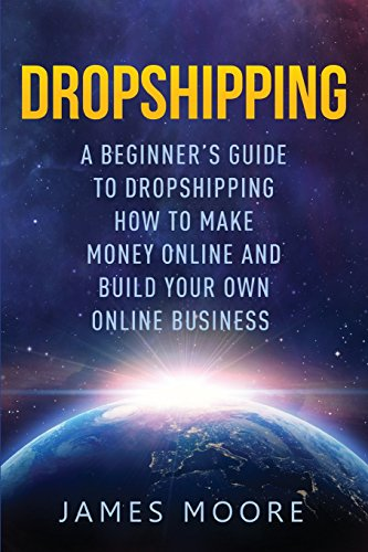 Dropshipping a Beginner's Guide to Dropshipping: How to Make Money Online and Build Your Own Online Business (passive income, financial freedom, money, investing, make money fast Book) (Volume 5)