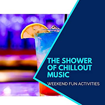 The Shower Of Chillout Music - Weekend Fun Activities