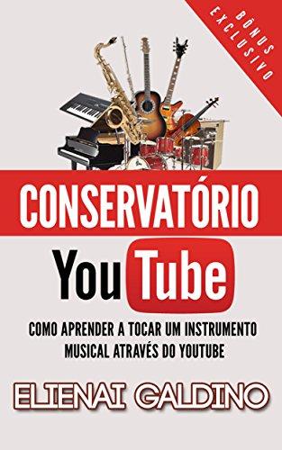 Conservatório You Tube: Como Aprender a Tocar um Instrumento Musical Através do You Tube (Portuguese Edition)