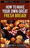 How To Make Your Own Great Tasting, Fresh Bread! (Make Your Own Series)
