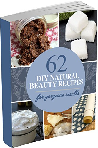 62 DIY Natural Beauty Recipes: How to Make Homemade Organic Skin Care Recipes, Hair and Body Care Products With Essential Oils (English Edition)