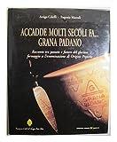 Accadde molti secoli fa... Grana padano. Racconto tra passato e futuro del glorioso formaggio a...