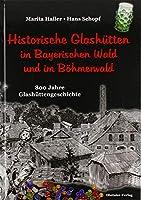 Historische Glashuetten im Bayerischen Wald und im Boehmerwald: 800 Jahre Glashuettengeschichte