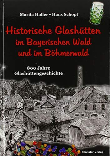 Historische Glashütten im Bayerischen Wald und im Böhmerwald: 800 Jahre Glashüttengeschichte