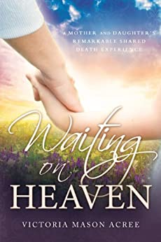 Waiting on Heaven: A Mother and Daughter's Remarkable Shared Death Experience by [Victoria Mason Acree]