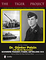 The Tiger Project- a Series Devoted to Germany's World War II Tiger Tank Crews: Dr. Guenter Polzin--schwere Panzer Tiger Abteilung 503