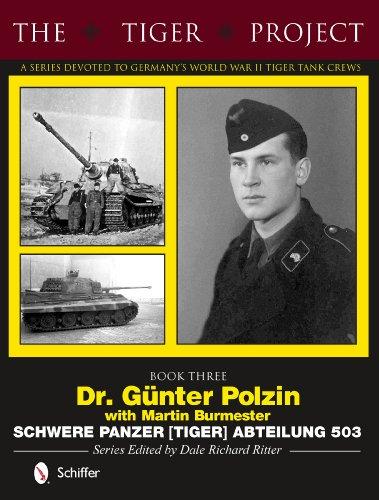 The Tiger Project: A Series Devoted to Germany's World War II Tiger Tank Crews: Dr. Günter Polzin--Schwere Panzer (Tiger) Abteilung 503